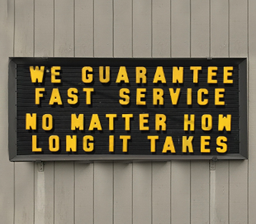 Outdoor sign with text: WE GARANTEE FAST SERVICE NO MATTER HOW LONG IT TAKES